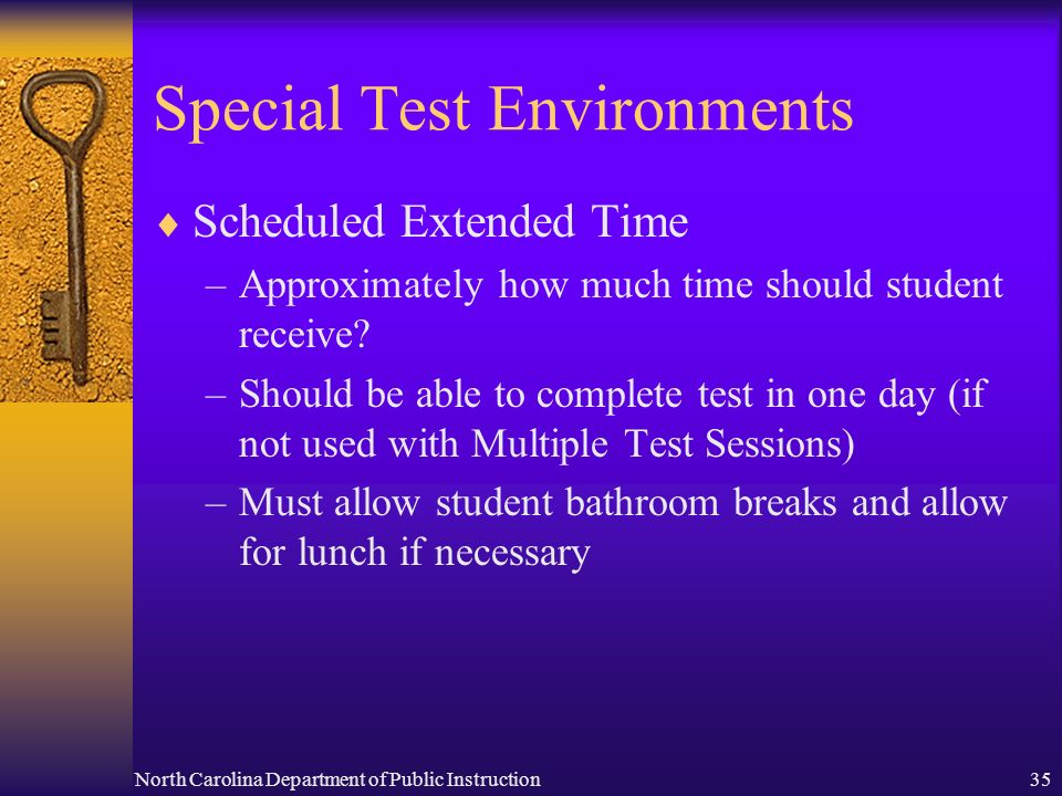 North Carolina Department of Public Instruction35 Special Test Environments Scheduled Extended Time –Approximately how much time should student receiv