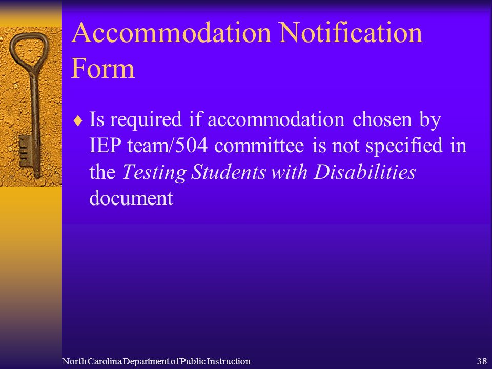 North Carolina Department of Public Instruction38 Accommodation Notification Form Is required if accommodation chosen by IEP team/504 committee is not