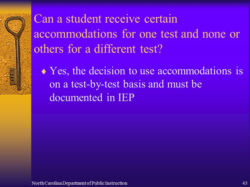 North Carolina Department of Public Instruction43 Can a student receive certain accommodations for one test and none or others for a different test? Y