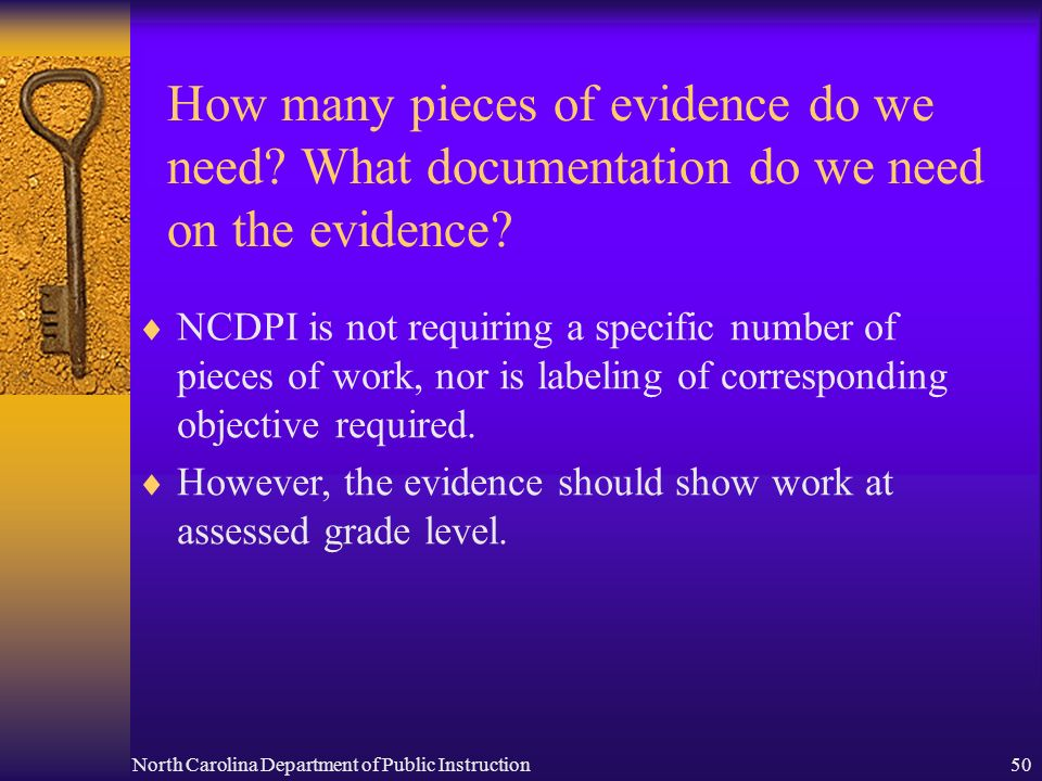 North Carolina Department of Public Instruction50 How many pieces of evidence do we need? What documentation do we need on the evidence? NCDPI is not
