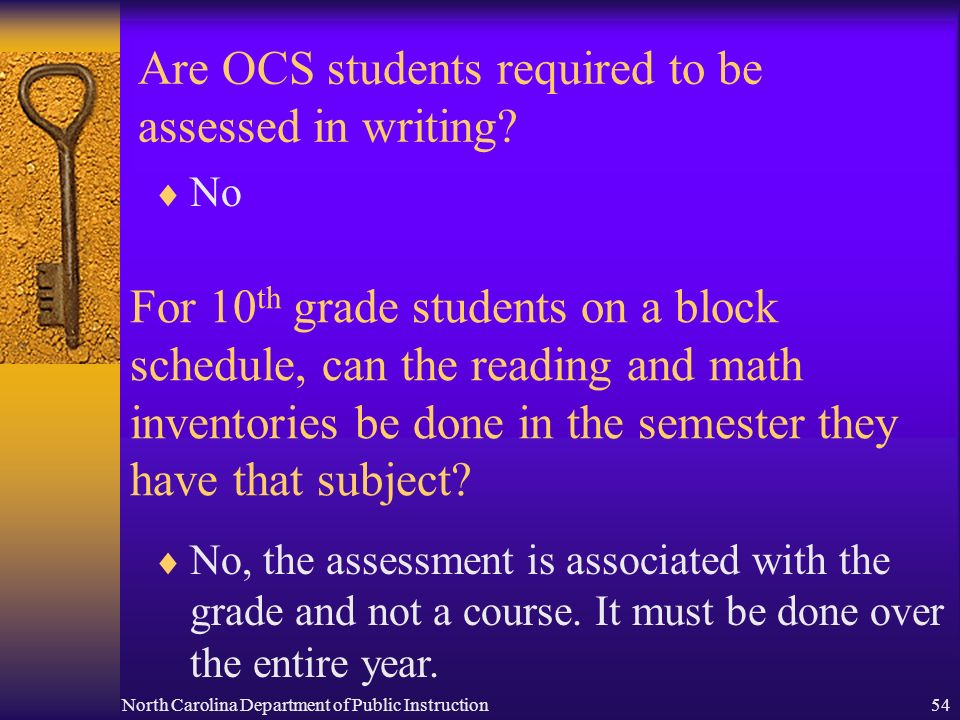 North Carolina Department of Public Instruction54 Are OCS students required to be assessed in writing? No For 10 th grade students on a block schedule