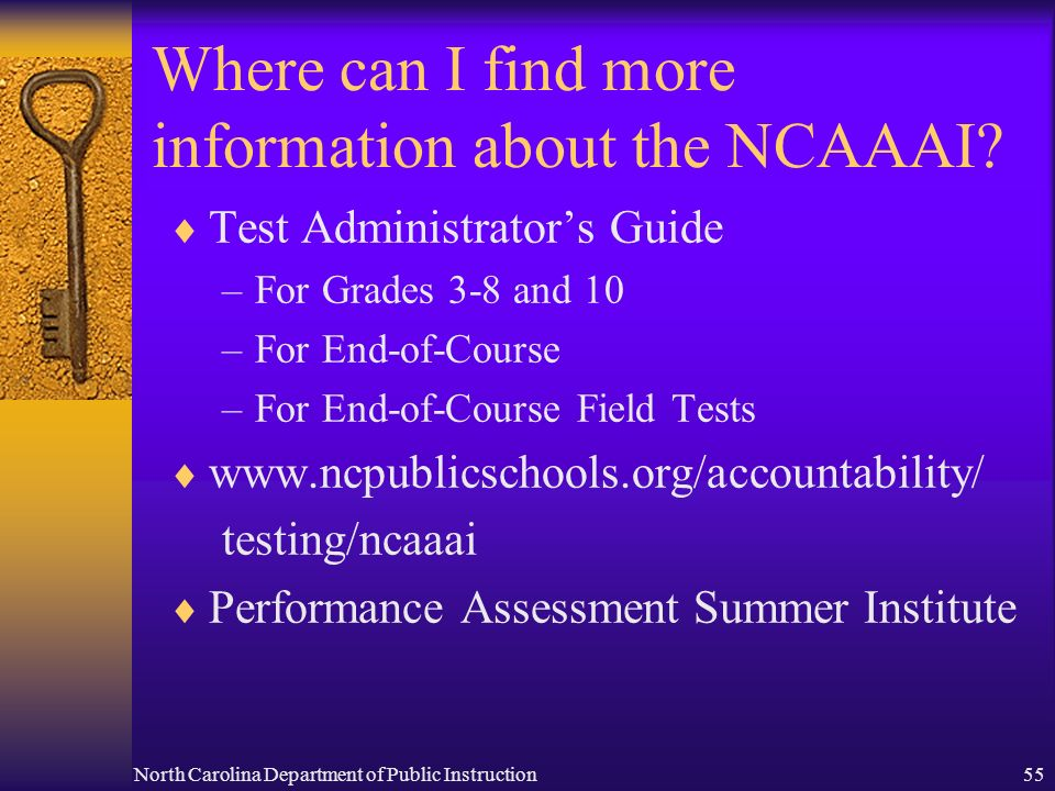 North Carolina Department of Public Instruction55 Where can I find more information about the NCAAAI? Test Administrators Guide –For Grades 3-8 and 10