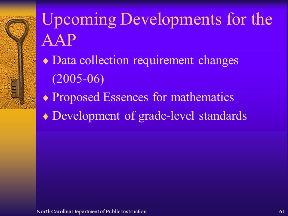 North Carolina Department of Public Instruction61 Upcoming Developments for the AAP Data collection requirement changes (2005-06) Proposed Essences fo