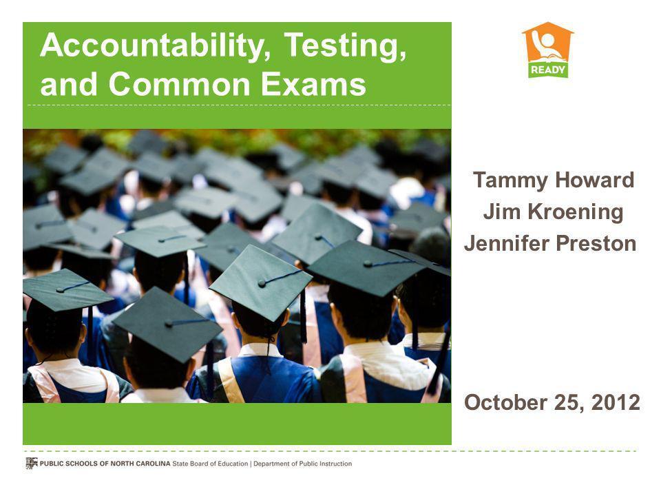 Accountability, Testing, and Common Exams Tammy Howard Jim Kroening Jennifer Preston October 25, 2012
