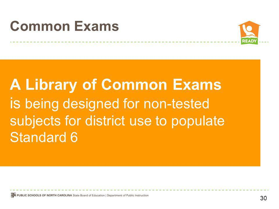 Common Exams A Library of Common Exams is being designed for non-tested subjects for district use to populate Standard 6 30