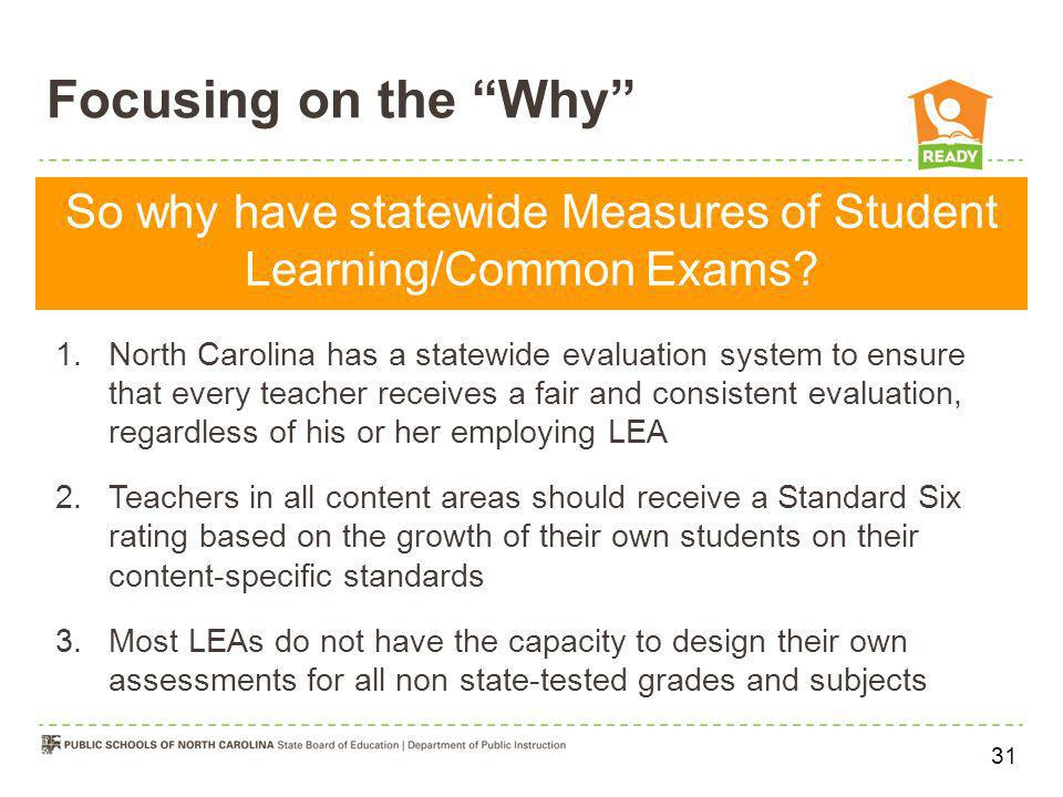Focusing on the Why So why have statewide Measures of Student Learning/Common Exams? 1.North Carolina has a statewide evaluation system to ensure that