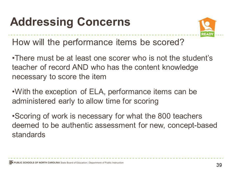 Addressing Concerns How will the performance items be scored? There must be at least one scorer who is not the students teacher of record AND who has