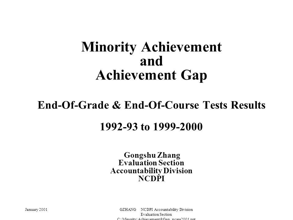 January 2001GZHANG NCDPI Accountability Division Evaluation Section C:\Minority\Achievement&Gap_ncare2001.ppt Minority Achievement and Achievement Gap End-Of-Grade & End-Of-Course Tests Results 1992-93 to 1999-2000 Gongshu Zhang Evaluation Section Accountability Division NCDPI