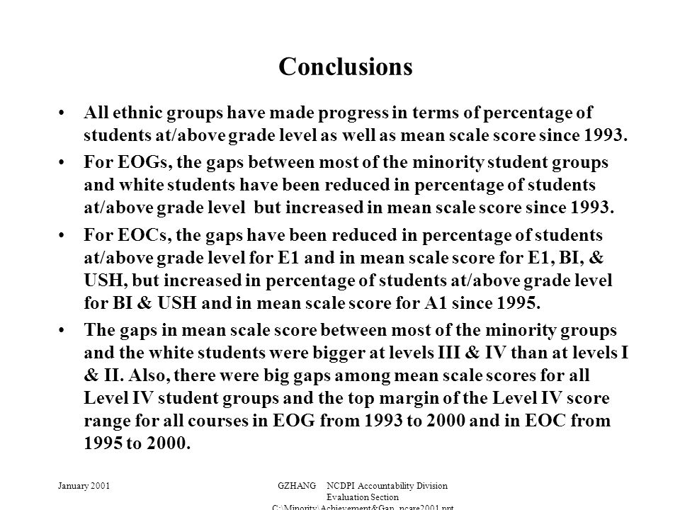 January 2001GZHANG NCDPI Accountability Division Evaluation Section C:\Minority\Achievement&Gap_ncare2001.ppt Conclusions All ethnic groups have made progress in terms of percentage of students at/above grade level as well as mean scale score since 1993.