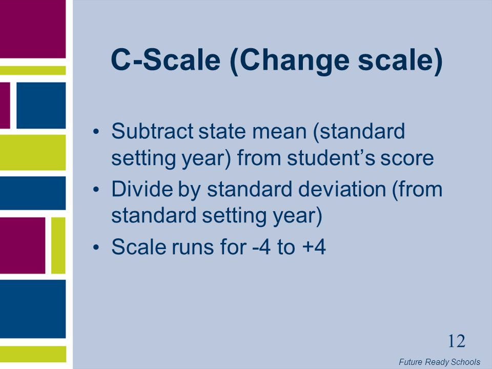 Future Ready Schools 12 C-Scale (Change scale) Subtract state mean (standard setting year) from students score Divide by standard deviation (from standard setting year) Scale runs for -4 to +4