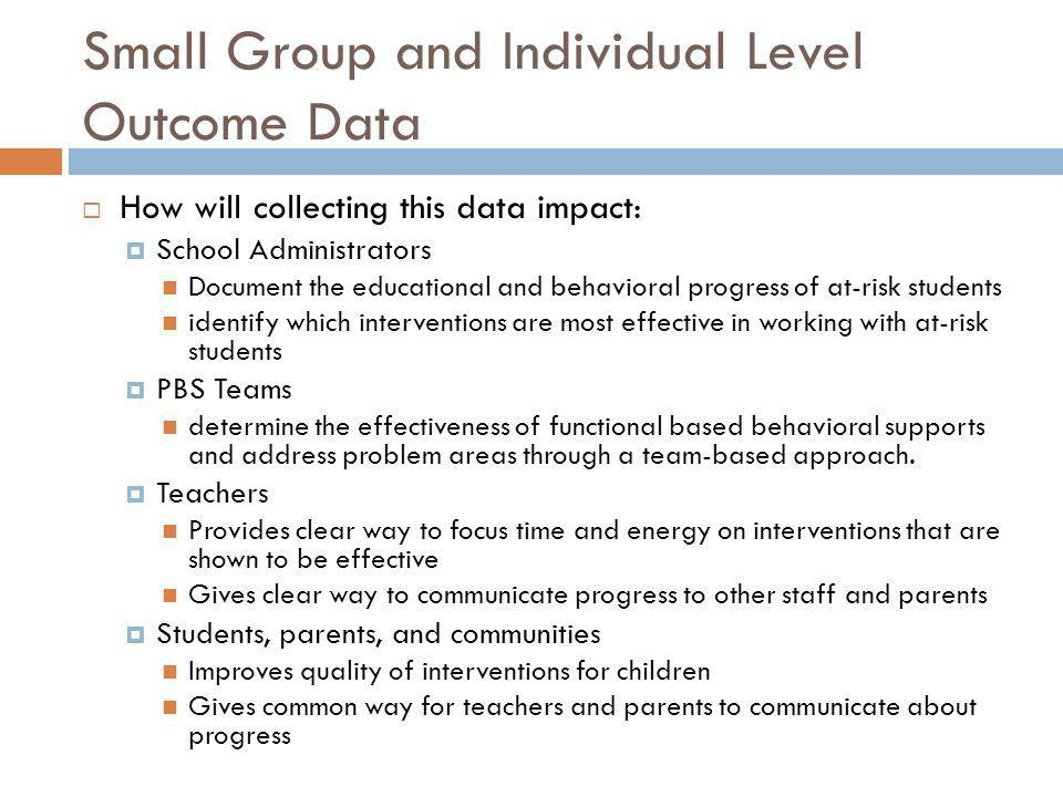 Small Group and Individual Level Outcome Data How will collecting this data impact: School Administrators Document the educational and behavioral prog