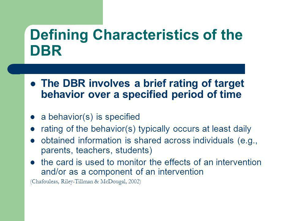 Defining Characteristics of the DBR The DBR involves a brief rating of target behavior over a specified period of time a behavior(s) is specified rati