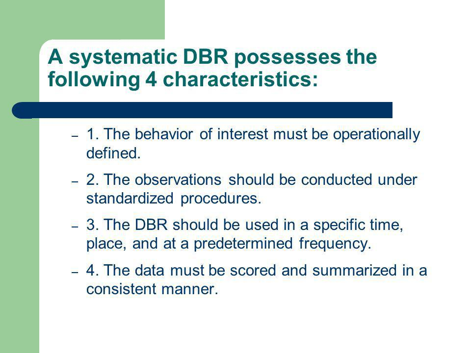 A systematic DBR possesses the following 4 characteristics: – 1. The behavior of interest must be operationally defined. – 2. The observations should