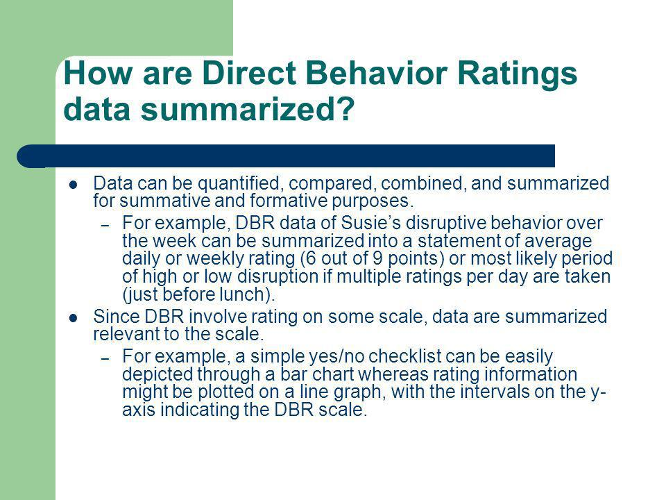 How are Direct Behavior Ratings data summarized? Data can be quantified, compared, combined, and summarized for summative and formative purposes. – Fo