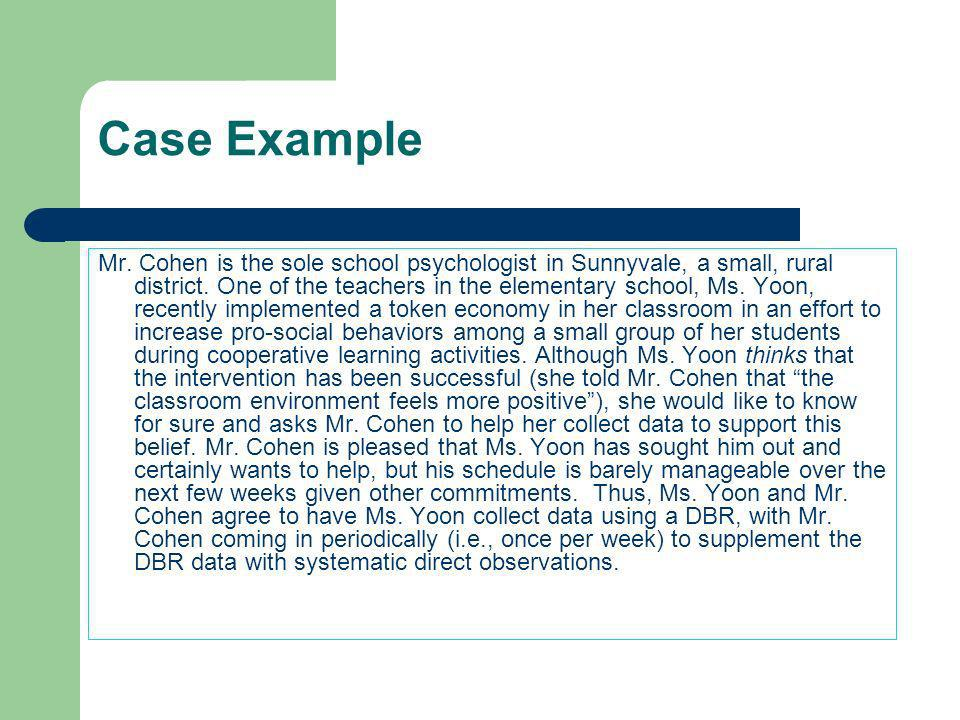 Case Example Mr. Cohen is the sole school psychologist in Sunnyvale, a small, rural district. One of the teachers in the elementary school, Ms. Yoon,