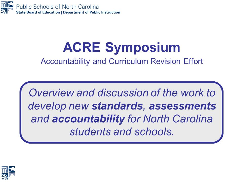 ACRE Symposium Accountability and Curriculum Revision Effort Overview and discussion of the work to develop new standards, assessments and accountability for North Carolina students and schools.