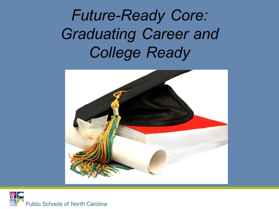 Future-Ready Core: Rationale The guiding mission of the North Carolina State Board of Education is that every public school student will graduate from high school, globally competitive for work and postsecondary education and prepared for life in the 21 st century.