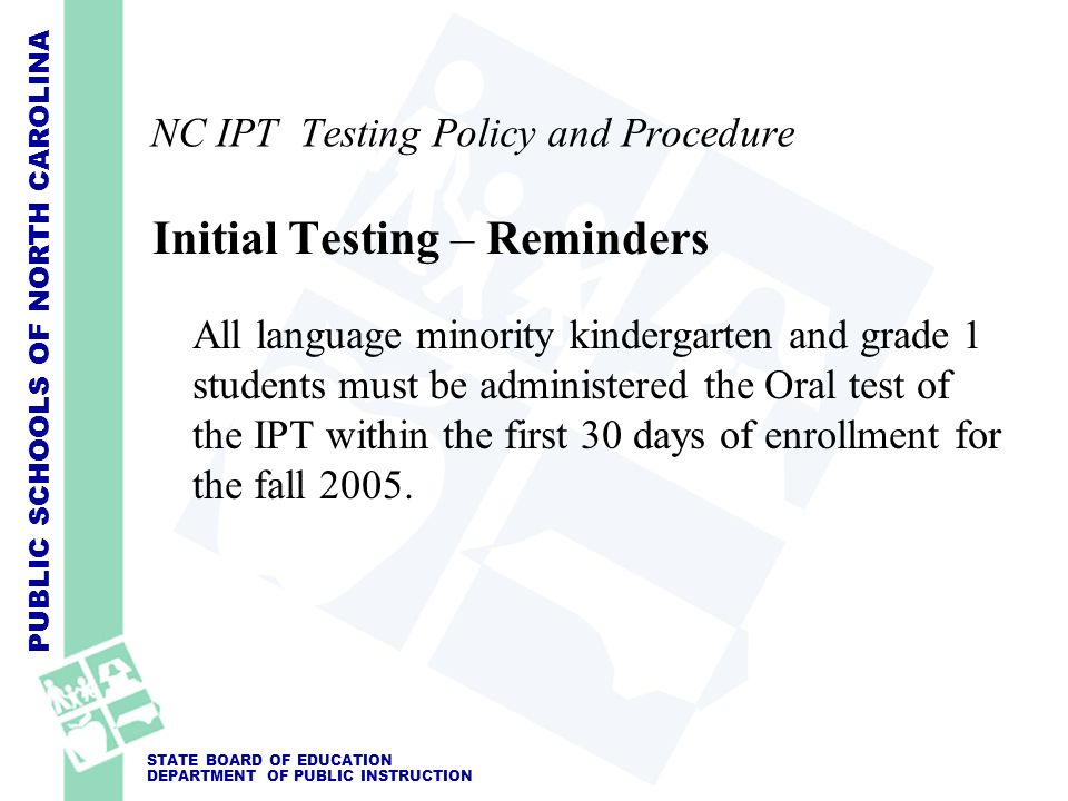 PUBLIC SCHOOLS OF NORTH CAROLINA STATE BOARD OF EDUCATION DEPARTMENT OF PUBLIC INSTRUCTION NC IPT Testing Policy and Procedure Initial Testing – Remin