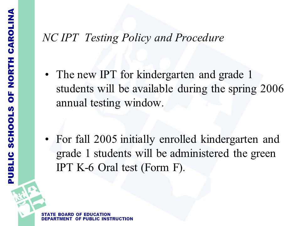 PUBLIC SCHOOLS OF NORTH CAROLINA STATE BOARD OF EDUCATION DEPARTMENT OF PUBLIC INSTRUCTION NC IPT Testing Policy and Procedure The new IPT for kinderg