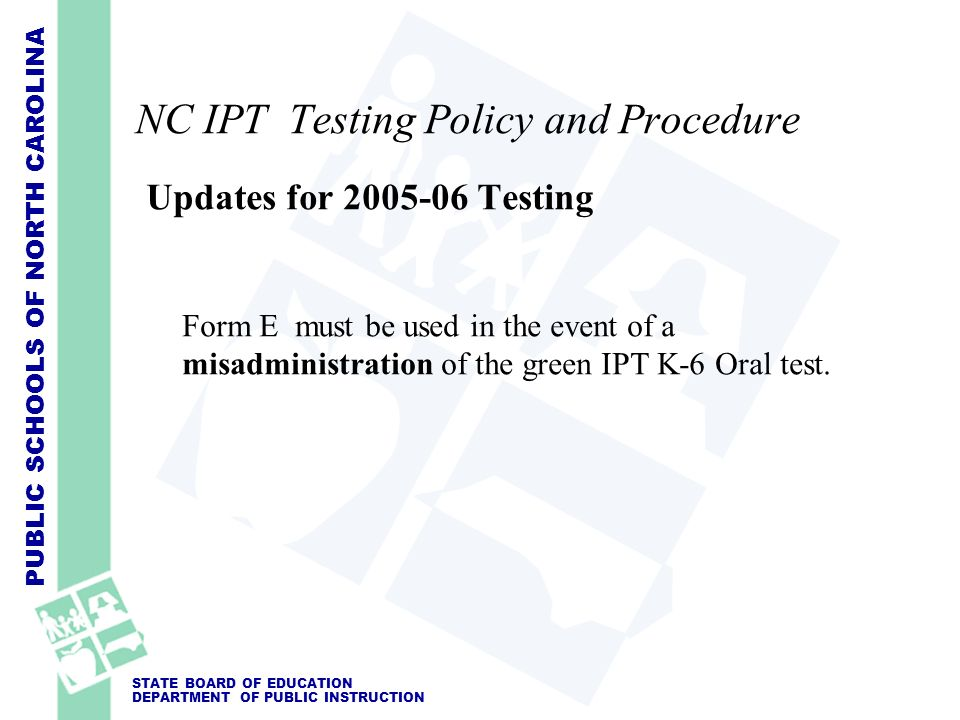 PUBLIC SCHOOLS OF NORTH CAROLINA STATE BOARD OF EDUCATION DEPARTMENT OF PUBLIC INSTRUCTION NC IPT Testing Policy and Procedure Updates for 2005-06 Tes