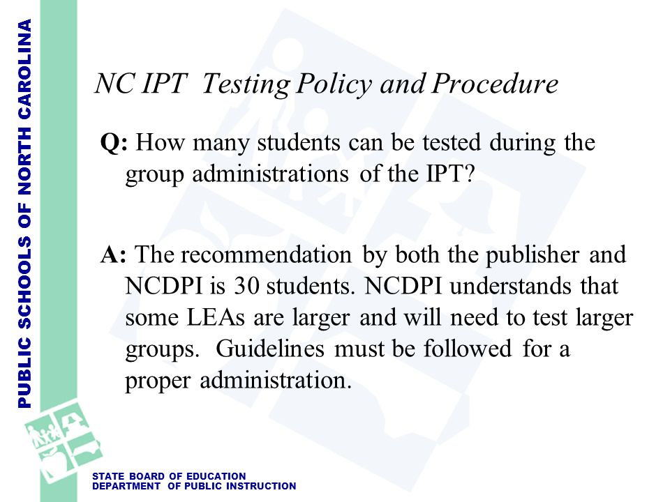 PUBLIC SCHOOLS OF NORTH CAROLINA STATE BOARD OF EDUCATION DEPARTMENT OF PUBLIC INSTRUCTION NC IPT Testing Policy and Procedure Q: How many students ca