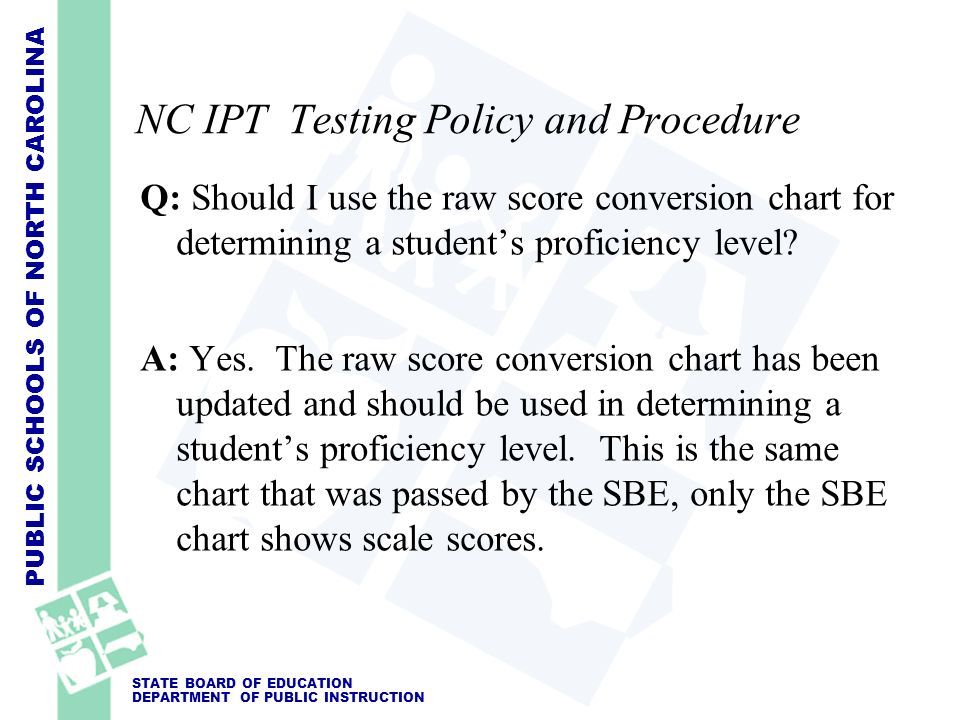 PUBLIC SCHOOLS OF NORTH CAROLINA STATE BOARD OF EDUCATION DEPARTMENT OF PUBLIC INSTRUCTION NC IPT Testing Policy and Procedure Q: Should I use the raw