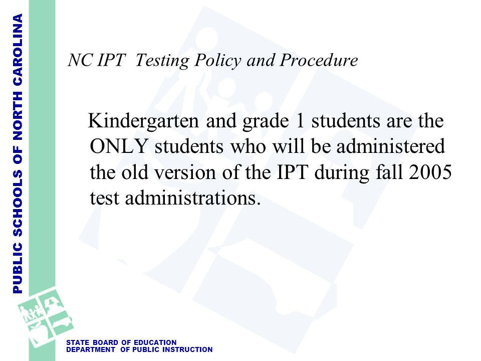 PUBLIC SCHOOLS OF NORTH CAROLINA STATE BOARD OF EDUCATION DEPARTMENT OF PUBLIC INSTRUCTION NC IPT Testing Policy and Procedure Kindergarten and grade