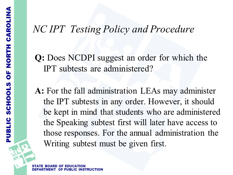 PUBLIC SCHOOLS OF NORTH CAROLINA STATE BOARD OF EDUCATION DEPARTMENT OF PUBLIC INSTRUCTION NC IPT Testing Policy and Procedure Q: Does NCDPI suggest a