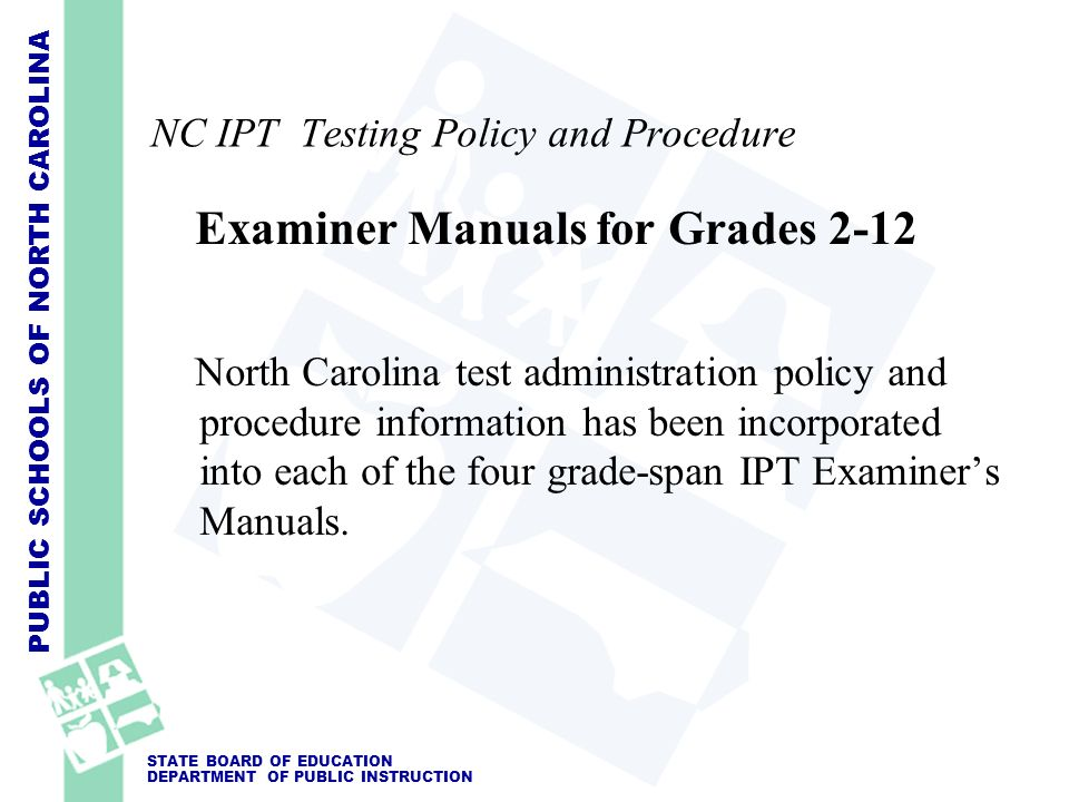 PUBLIC SCHOOLS OF NORTH CAROLINA STATE BOARD OF EDUCATION DEPARTMENT OF PUBLIC INSTRUCTION NC IPT Testing Policy and Procedure Examiner Manuals for Gr