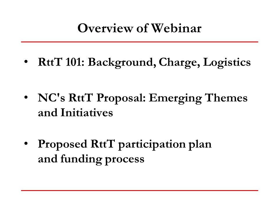 Overview of Webinar RttT 101: Background, Charge, Logistics NC s RttT Proposal: Emerging Themes and Initiatives Proposed RttT participation plan and funding process