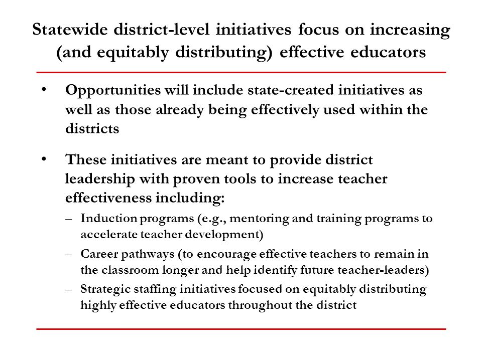 Statewide district-level initiatives focus on increasing (and equitably distributing) effective educators Opportunities will include state-created initiatives as well as those already being effectively used within the districts These initiatives are meant to provide district leadership with proven tools to increase teacher effectiveness including: –Induction programs (e.g., mentoring and training programs to accelerate teacher development) –Career pathways (to encourage effective teachers to remain in the classroom longer and help identify future teacher-leaders) –Strategic staffing initiatives focused on equitably distributing highly effective educators throughout the district