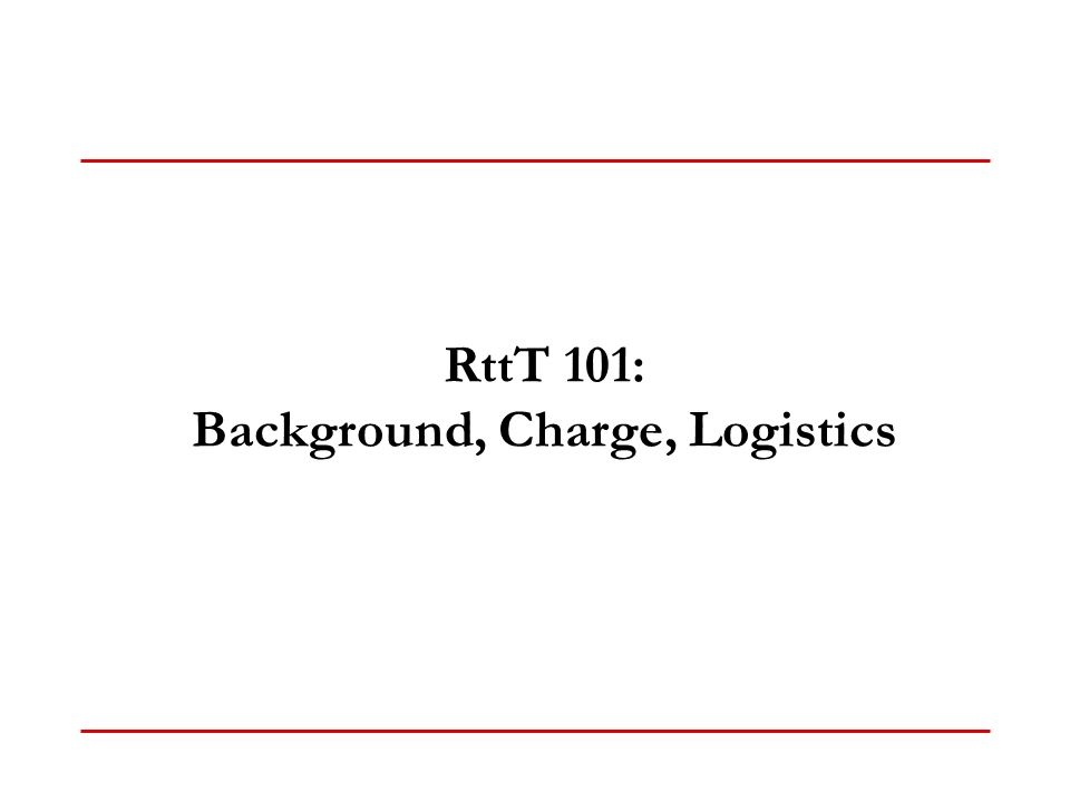 RttT 101: Background, Charge, Logistics