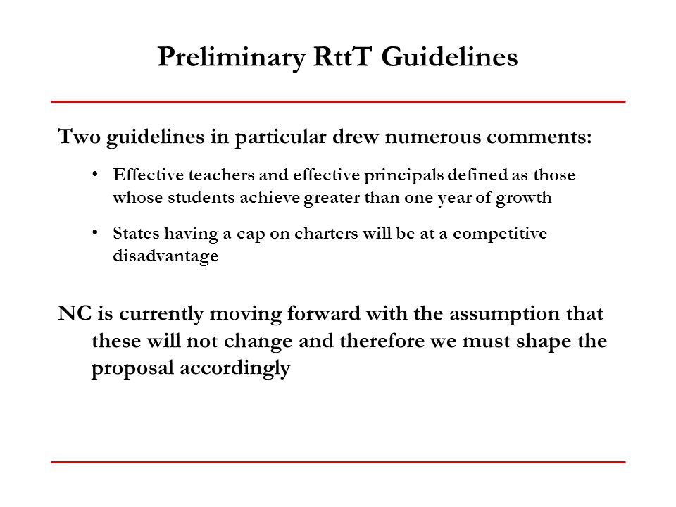 Preliminary RttT Guidelines Two guidelines in particular drew numerous comments: Effective teachers and effective principals defined as those whose students achieve greater than one year of growth States having a cap on charters will be at a competitive disadvantage NC is currently moving forward with the assumption that these will not change and therefore we must shape the proposal accordingly