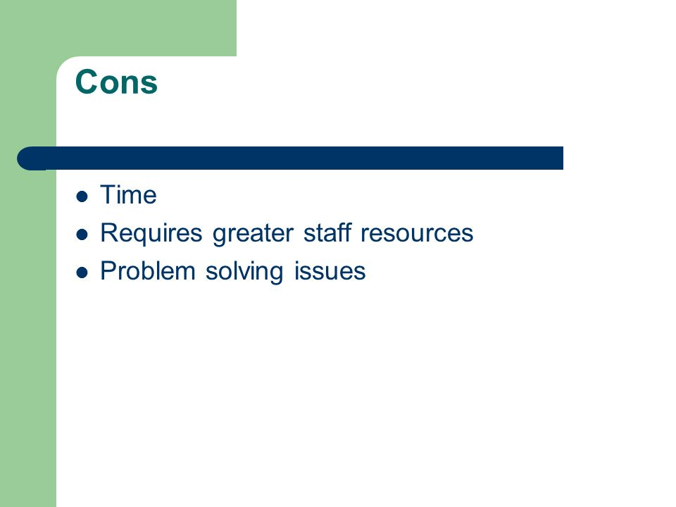 Cons Time Requires greater staff resources Problem solving issues