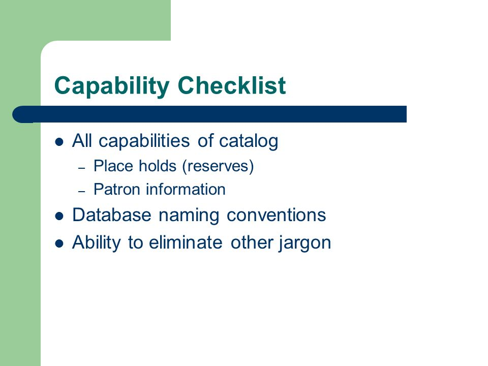 Capability Checklist All capabilities of catalog – Place holds (reserves) – Patron information Database naming conventions Ability to eliminate other jargon