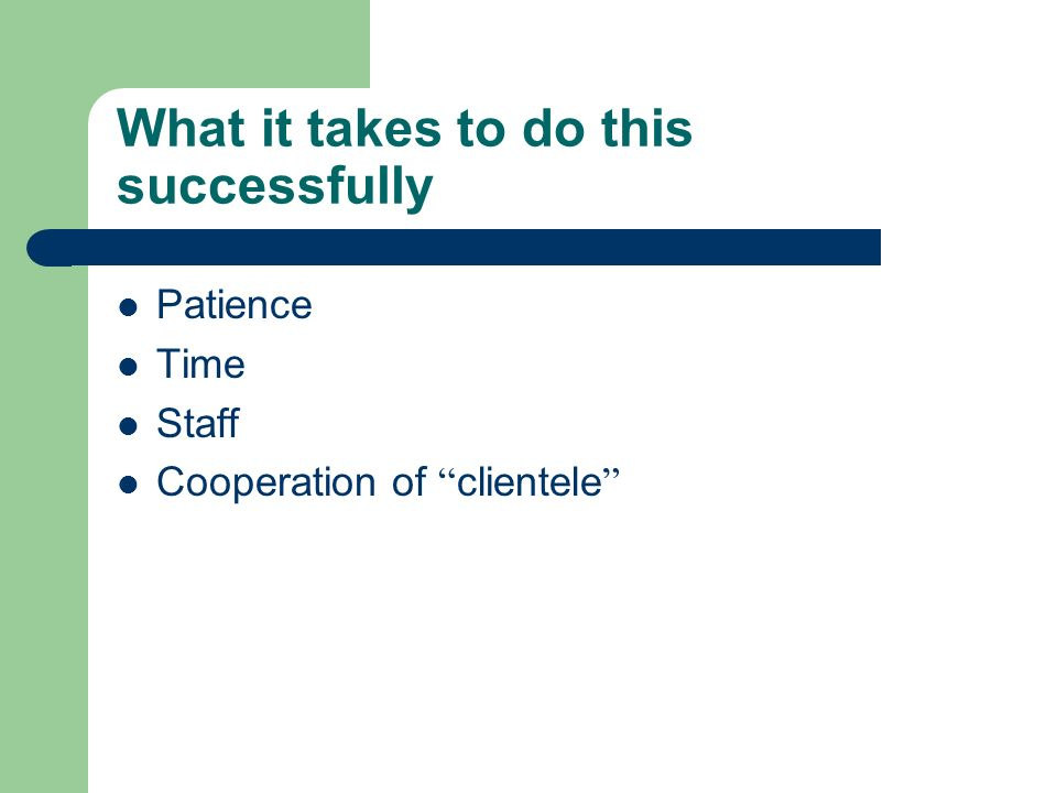 What it takes to do this successfully Patience Time Staff Cooperation of clientele