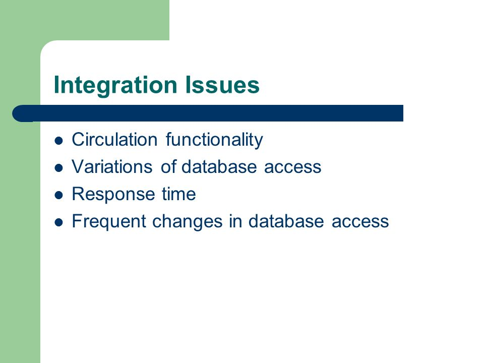 Integration Issues Circulation functionality Variations of database access Response time Frequent changes in database access