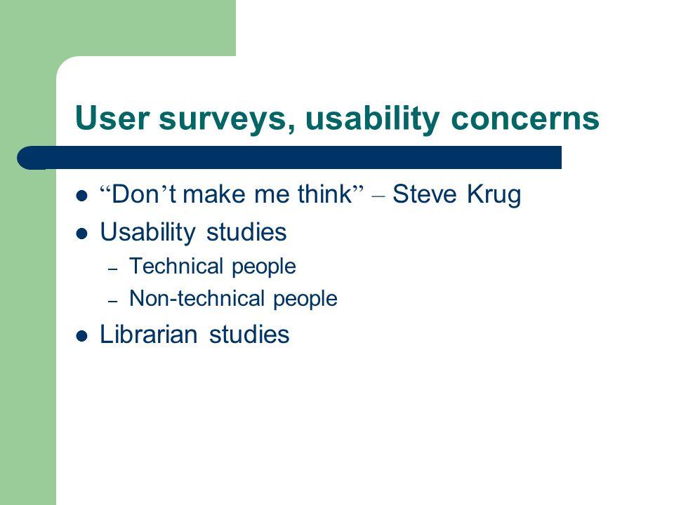 User surveys, usability concerns Don t make me think – Steve Krug Usability studies – Technical people – Non-technical people Librarian studies