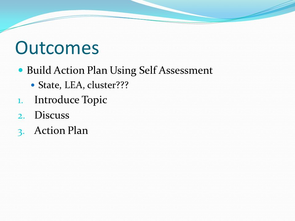 Outcomes Build Action Plan Using Self Assessment State, LEA, cluster .