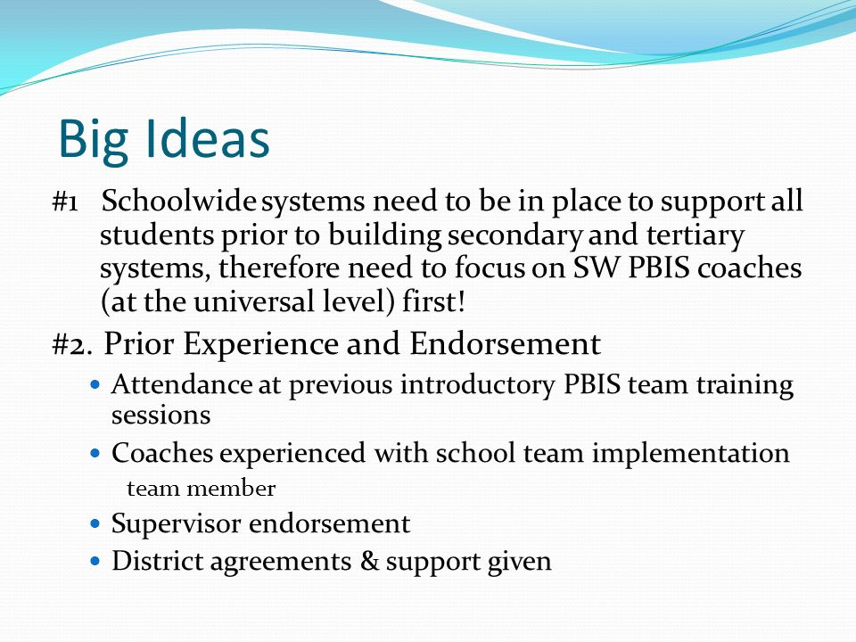 Big Ideas #1 Schoolwide systems need to be in place to support all students prior to building secondary and tertiary systems, therefore need to focus on SW PBIS coaches (at the universal level) first.