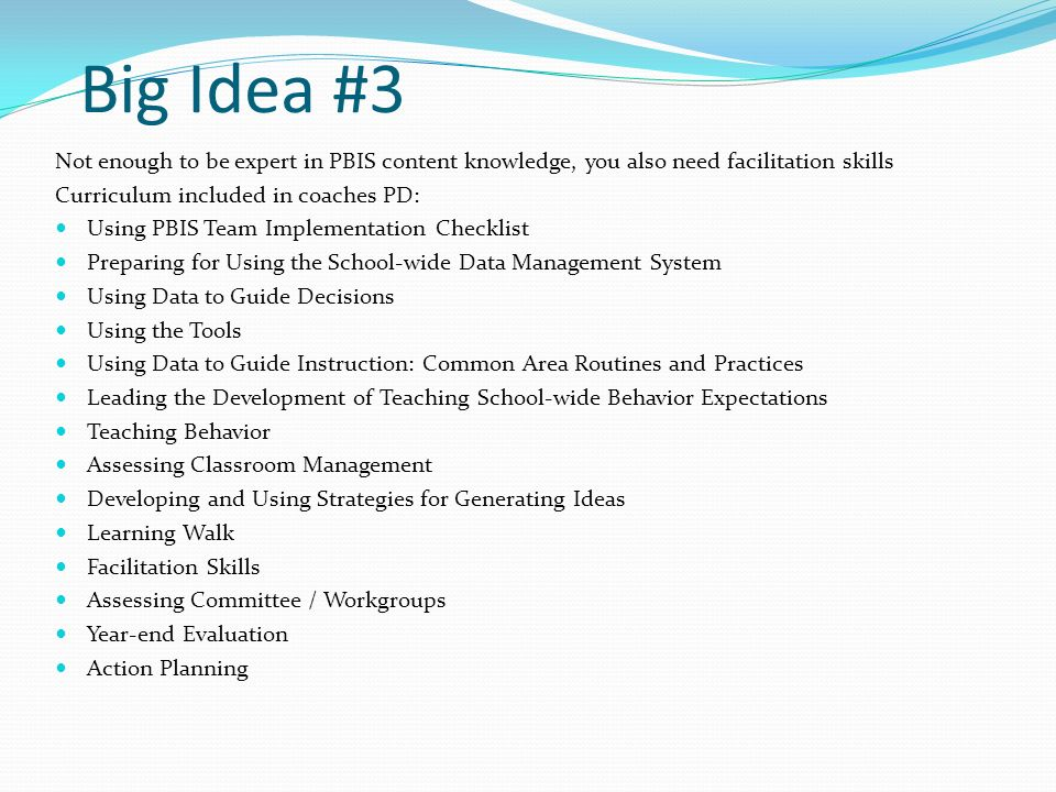 Big Idea #3 Not enough to be expert in PBIS content knowledge, you also need facilitation skills Curriculum included in coaches PD: Using PBIS Team Implementation Checklist Preparing for Using the School-wide Data Management System Using Data to Guide Decisions Using the Tools Using Data to Guide Instruction: Common Area Routines and Practices Leading the Development of Teaching School-wide Behavior Expectations Teaching Behavior Assessing Classroom Management Developing and Using Strategies for Generating Ideas Learning Walk Facilitation Skills Assessing Committee / Workgroups Year-end Evaluation Action Planning