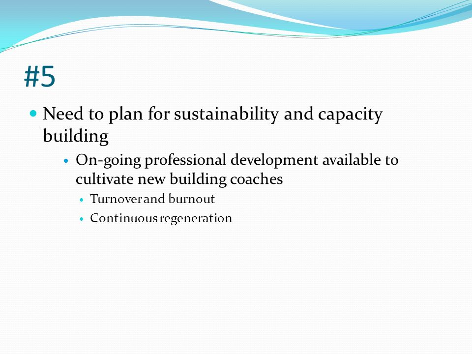 #5 Need to plan for sustainability and capacity building On-going professional development available to cultivate new building coaches Turnover and burnout Continuous regeneration