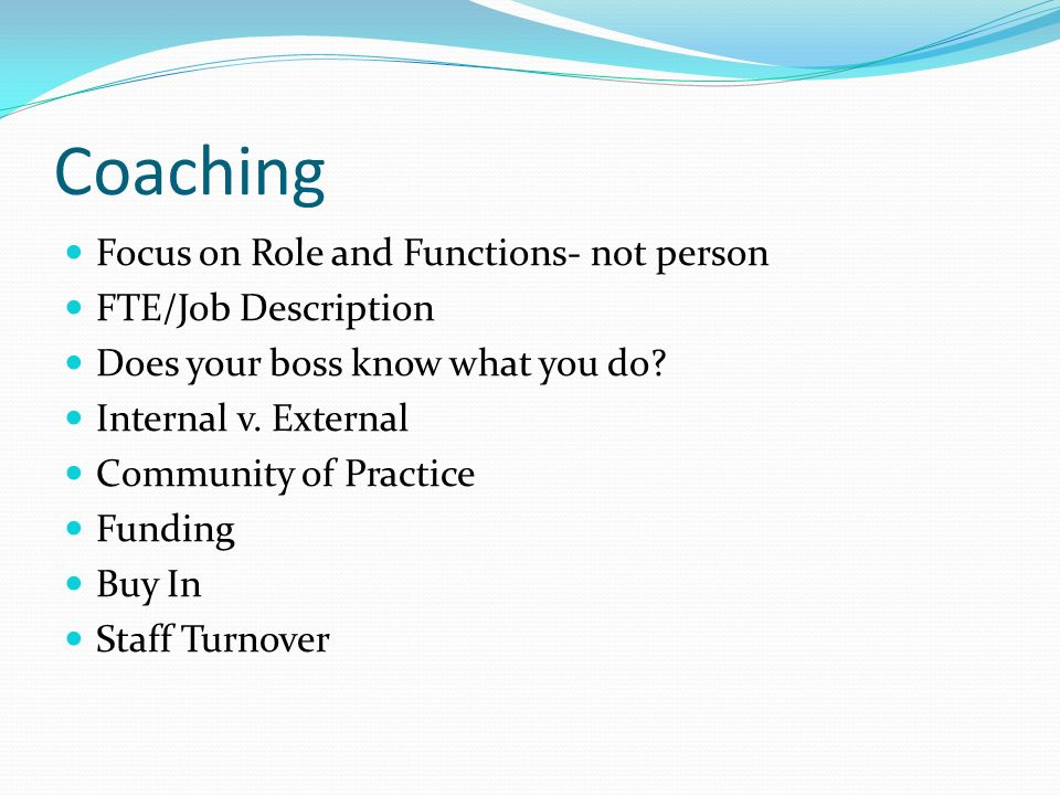 Coaching Focus on Role and Functions- not person FTE/Job Description Does your boss know what you do.