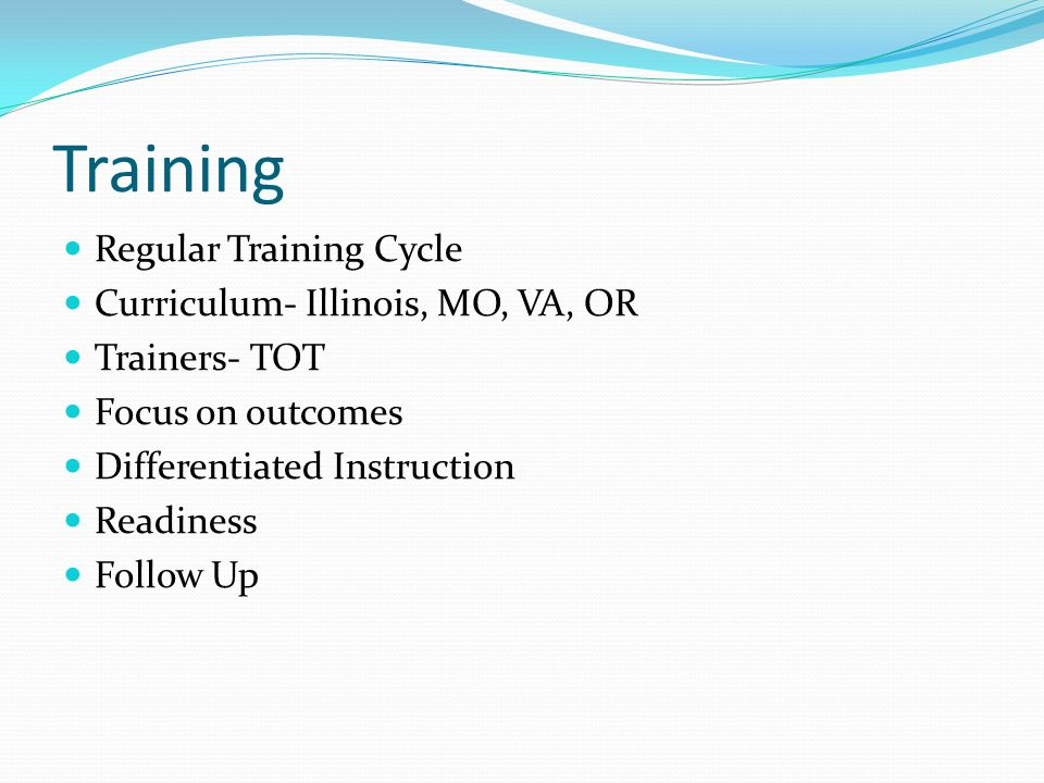Training Regular Training Cycle Curriculum- Illinois, MO, VA, OR Trainers- TOT Focus on outcomes Differentiated Instruction Readiness Follow Up