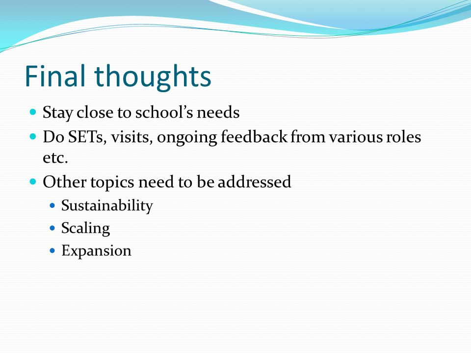 Final thoughts Stay close to schools needs Do SETs, visits, ongoing feedback from various roles etc.