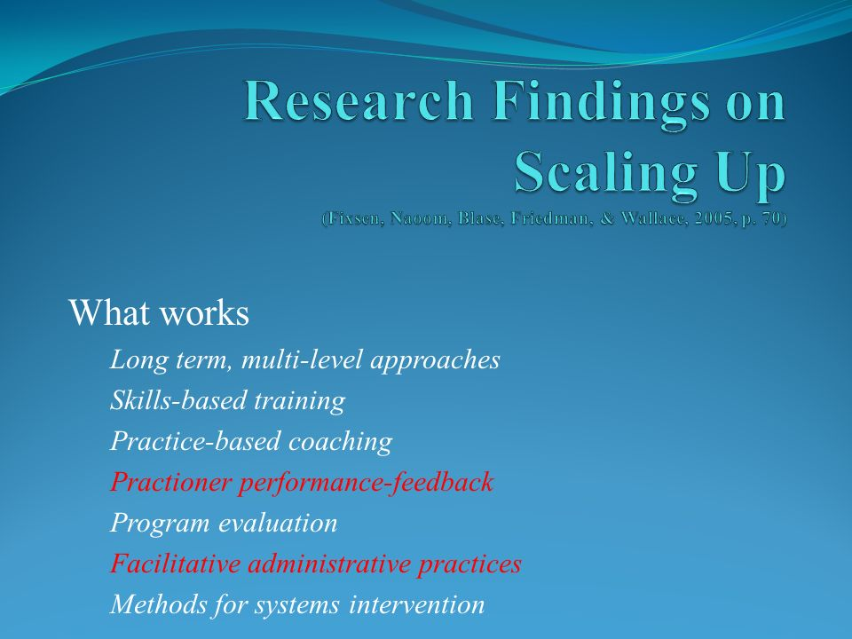 What works Long term, multi-level approaches Skills-based training Practice-based coaching Practioner performance-feedback Program evaluation Facilitative administrative practices Methods for systems intervention