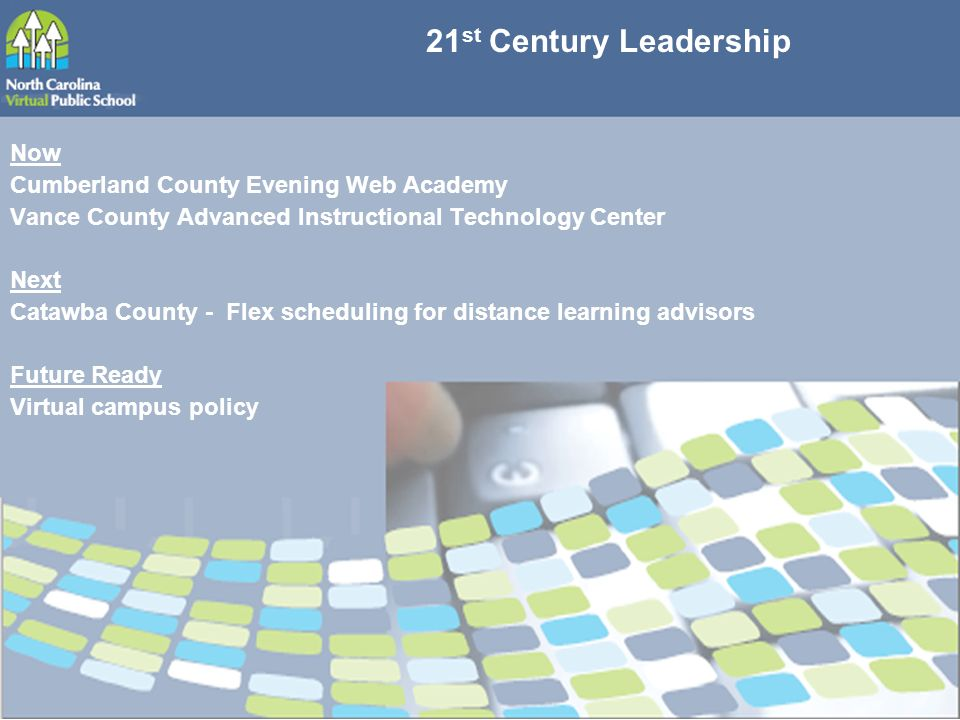 21 st Century Leadership Now Cumberland County Evening Web Academy Vance County Advanced Instructional Technology Center Next Catawba County - Flex scheduling for distance learning advisors Future Ready Virtual campus policy