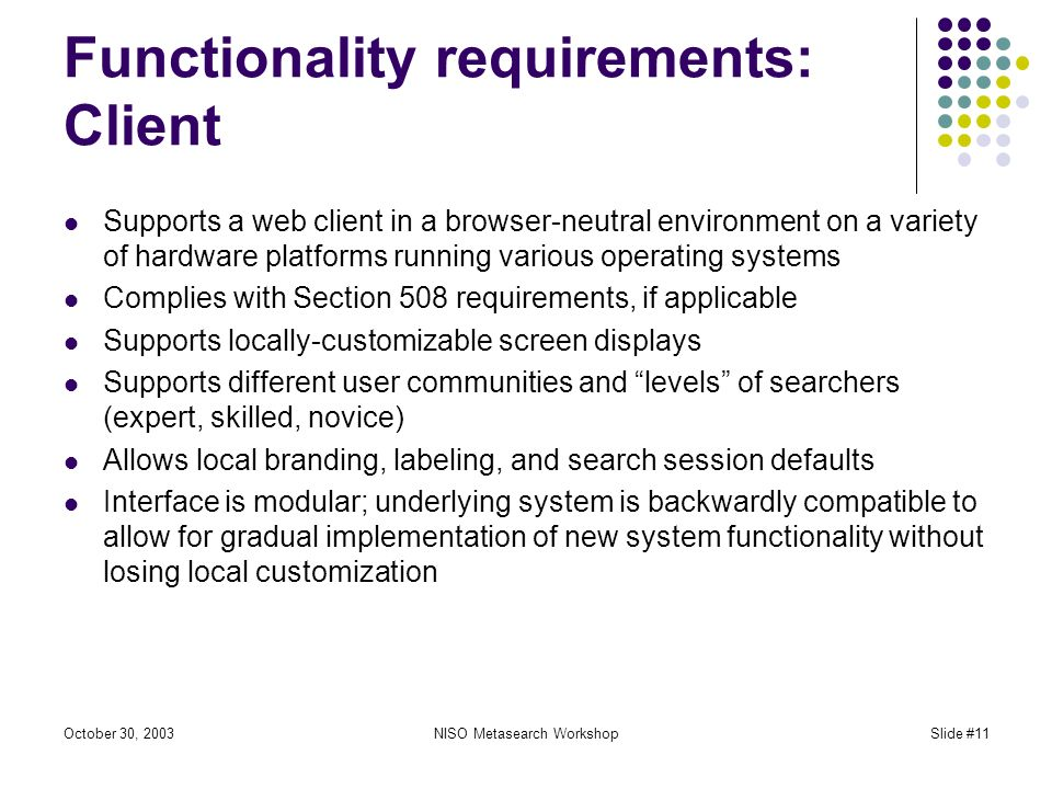 October 30, 2003NISO Metasearch WorkshopSlide #11 Functionality requirements: Client Supports a web client in a browser-neutral environment on a variety of hardware platforms running various operating systems Complies with Section 508 requirements, if applicable Supports locally-customizable screen displays Supports different user communities and levels of searchers (expert, skilled, novice) Allows local branding, labeling, and search session defaults Interface is modular; underlying system is backwardly compatible to allow for gradual implementation of new system functionality without losing local customization