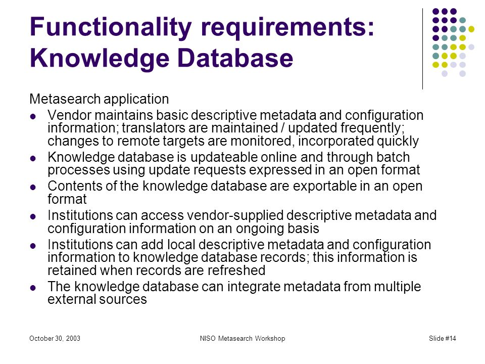 October 30, 2003NISO Metasearch WorkshopSlide #14 Functionality requirements: Knowledge Database Metasearch application Vendor maintains basic descriptive metadata and configuration information; translators are maintained / updated frequently; changes to remote targets are monitored, incorporated quickly Knowledge database is updateable online and through batch processes using update requests expressed in an open format Contents of the knowledge database are exportable in an open format Institutions can access vendor-supplied descriptive metadata and configuration information on an ongoing basis Institutions can add local descriptive metadata and configuration information to knowledge database records; this information is retained when records are refreshed The knowledge database can integrate metadata from multiple external sources