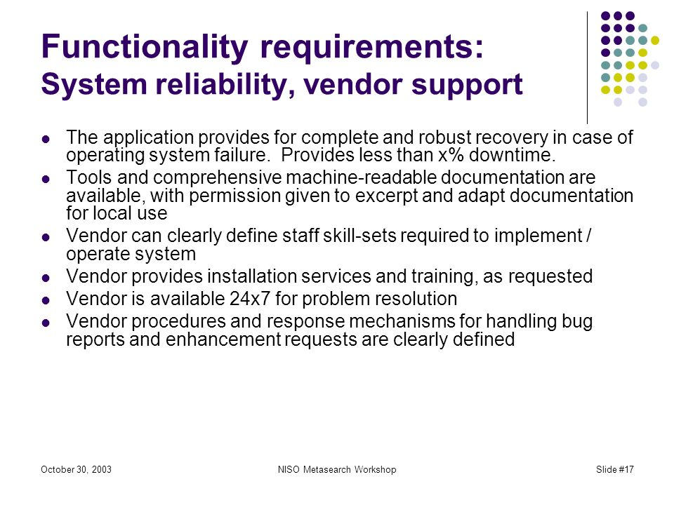 October 30, 2003NISO Metasearch WorkshopSlide #17 Functionality requirements: System reliability, vendor support The application provides for complete and robust recovery in case of operating system failure.